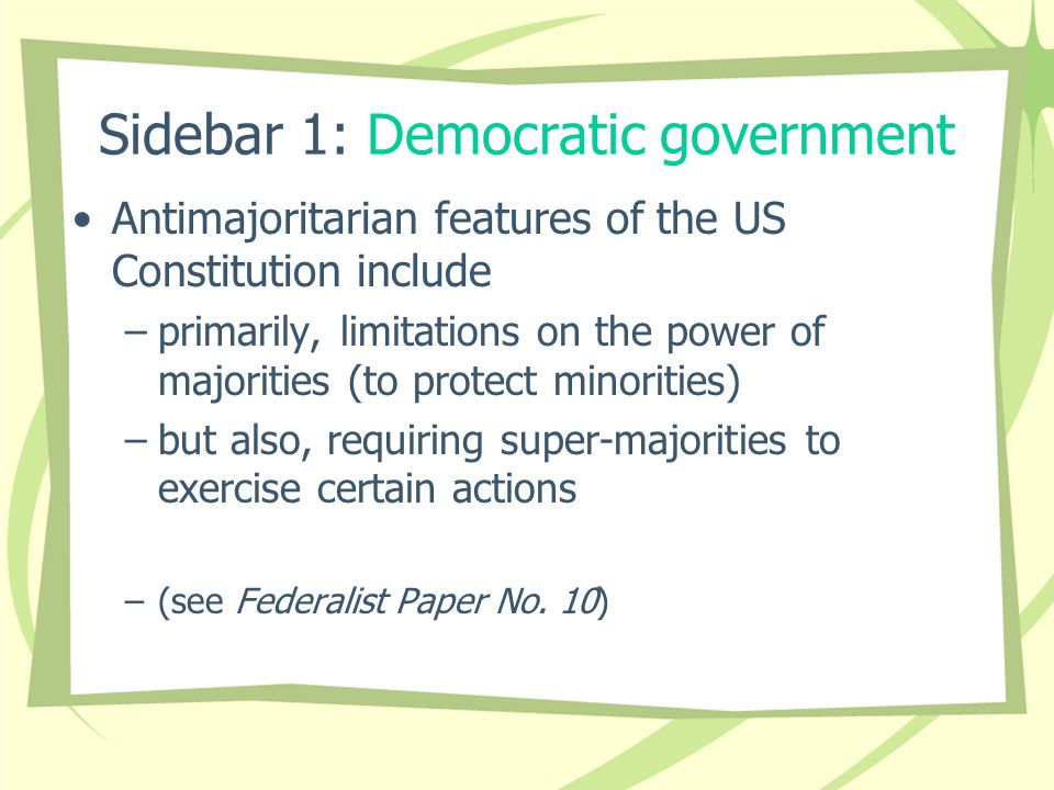 Sidebar 1: Democratic government Antimajoritarian features of the US Constitution include –primarily, limitations on the power of majorities (to protect minorities) –but also, requiring super-majorities to exercise certain actions –(see Federalist Paper No.