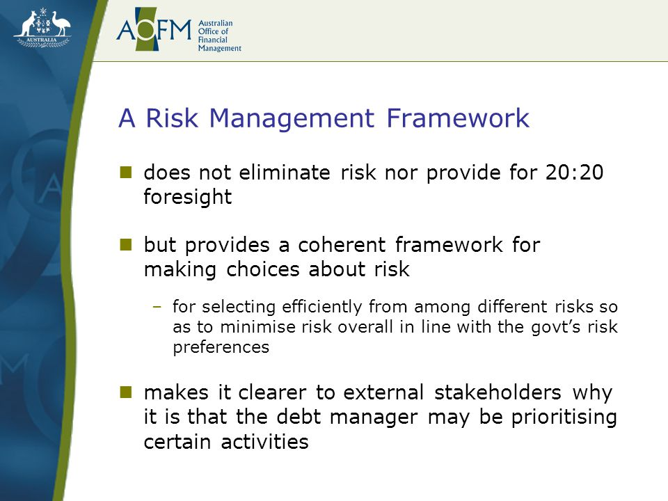 A Risk Management Framework does not eliminate risk nor provide for 20:20 foresight but provides a coherent framework for making choices about risk –f