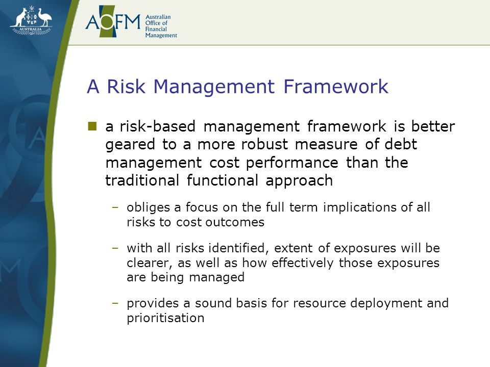 A Risk Management Framework a risk-based management framework is better geared to a more robust measure of debt management cost performance than the t