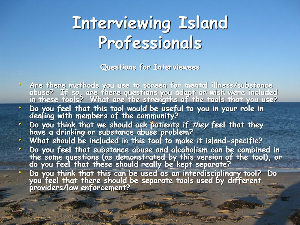 Interviewing Island Professionals Questions for Interviewees Are there methods you use to screen for mental illness/substance abuse.