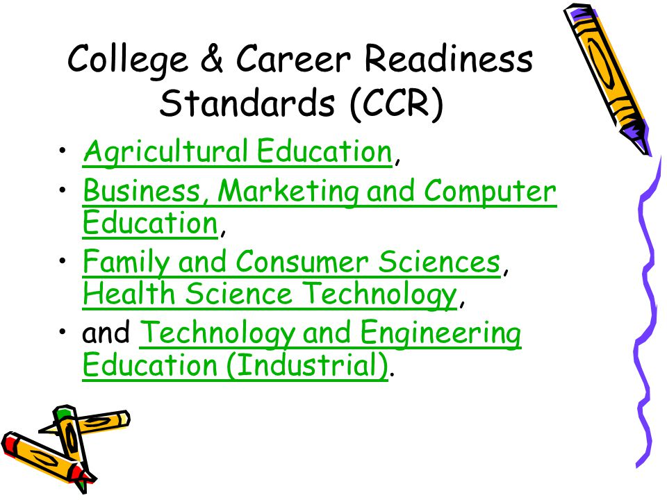 College & Career Readiness Standards (CCR) Agricultural Education,Agricultural Education Business, Marketing and Computer Education,Business, Marketing and Computer Education Family and Consumer Sciences, Health Science Technology,Family and Consumer Sciences Health Science Technology and Technology and Engineering Education (Industrial).Technology and Engineering Education (Industrial)