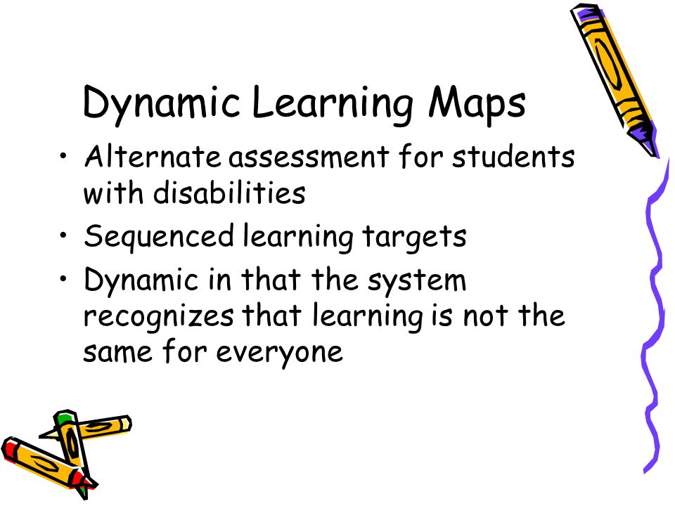 Dynamic Learning Maps Alternate assessment for students with disabilities Sequenced learning targets Dynamic in that the system recognizes that learning is not the same for everyone