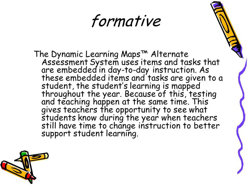 The Dynamic Learning Maps™ Alternate Assessment System uses items and tasks that are embedded in day-to-day instruction.