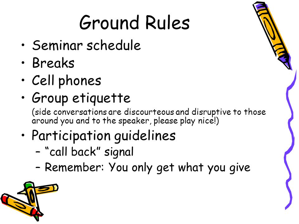 Ground Rules Seminar schedule Breaks Cell phones Group etiquette (side conversations are discourteous and disruptive to those around you and to the speaker, please play nice!) Participation guidelines – call back signal –Remember: You only get what you give