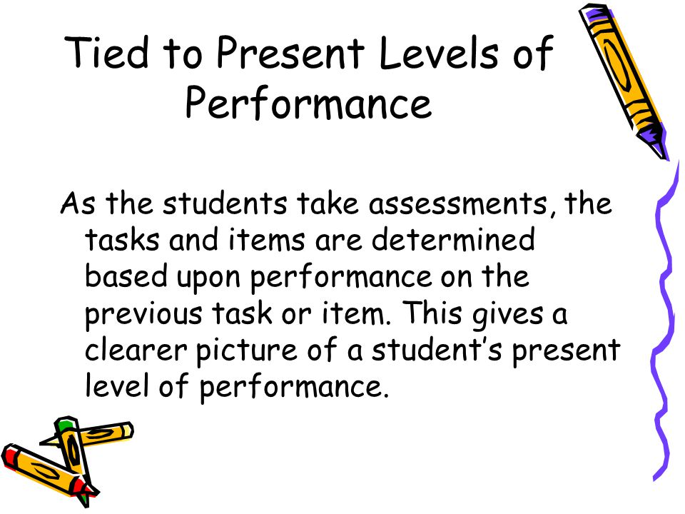 Tied to Present Levels of Performance As the students take assessments, the tasks and items are determined based upon performance on the previous task or item.