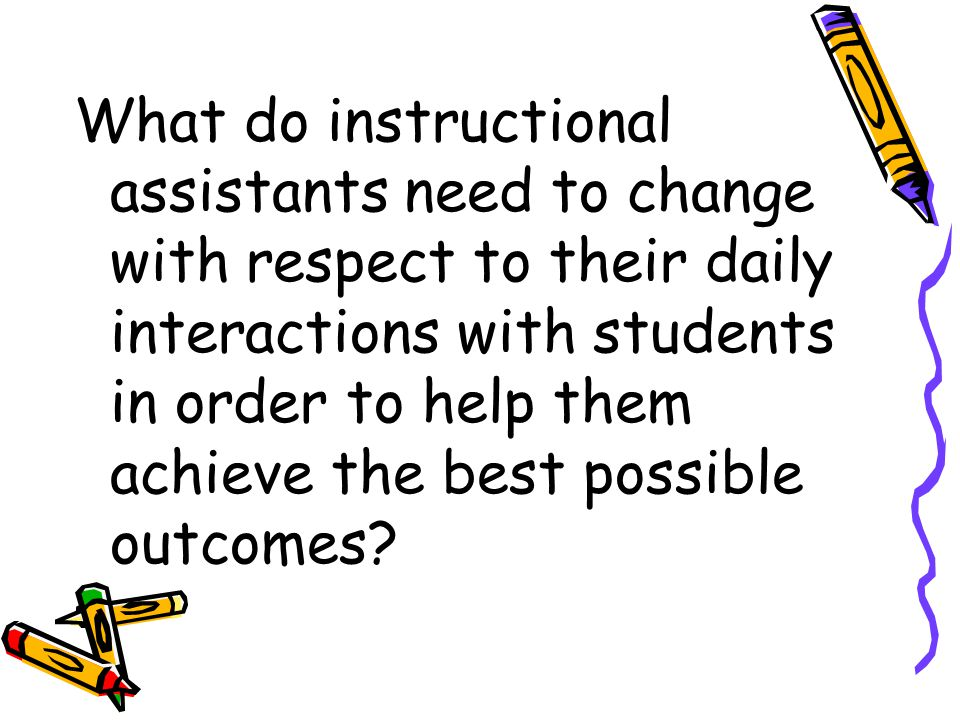 What do instructional assistants need to change with respect to their daily interactions with students in order to help them achieve the best possible outcomes