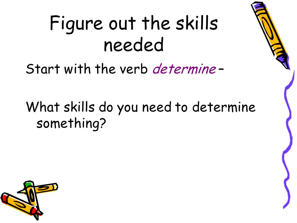 Figure out the skills needed Start with the verb determine – What skills do you need to determine something?