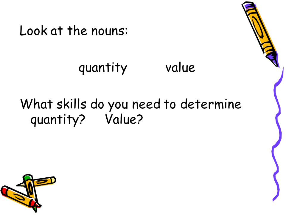 Look at the nouns: quantity value What skills do you need to determine quantity? Value?