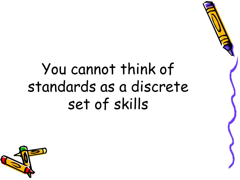 You cannot think of standards as a discrete set of skills