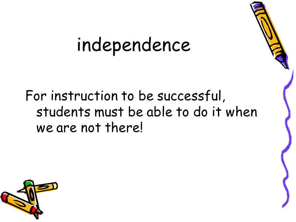 independence For instruction to be successful, students must be able to do it when we are not there!