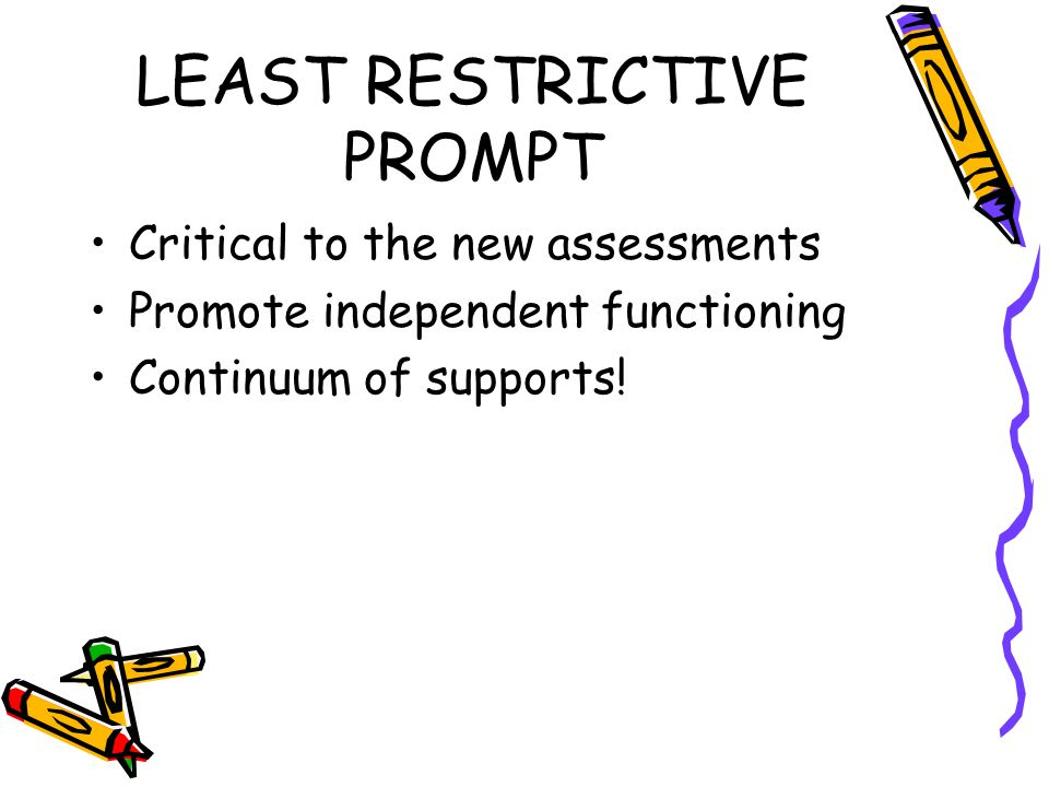 LEAST RESTRICTIVE PROMPT Critical to the new assessments Promote independent functioning Continuum of supports!
