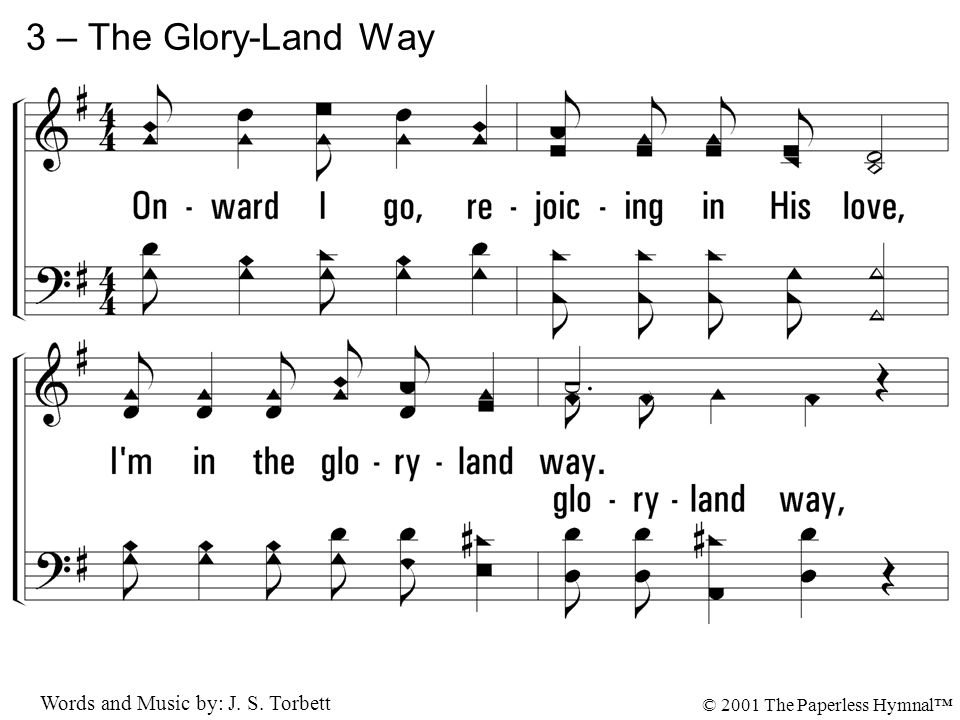 3. Onward I go, rejoicing in His love, I'm in the gloryland way; Soon I shall see Him in that home above, O I'm in the gloryland way. 3 – The Glory-La