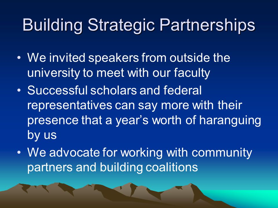 Building Strategic Partnerships We invited speakers from outside the university to meet with our faculty Successful scholars and federal representatives can say more with their presence that a year's worth of haranguing by us We advocate for working with community partners and building coalitions