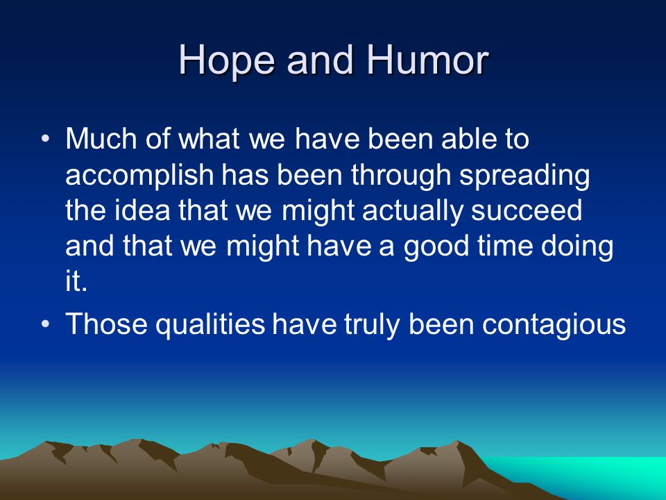 Hope and Humor Much of what we have been able to accomplish has been through spreading the idea that we might actually succeed and that we might have a good time doing it.