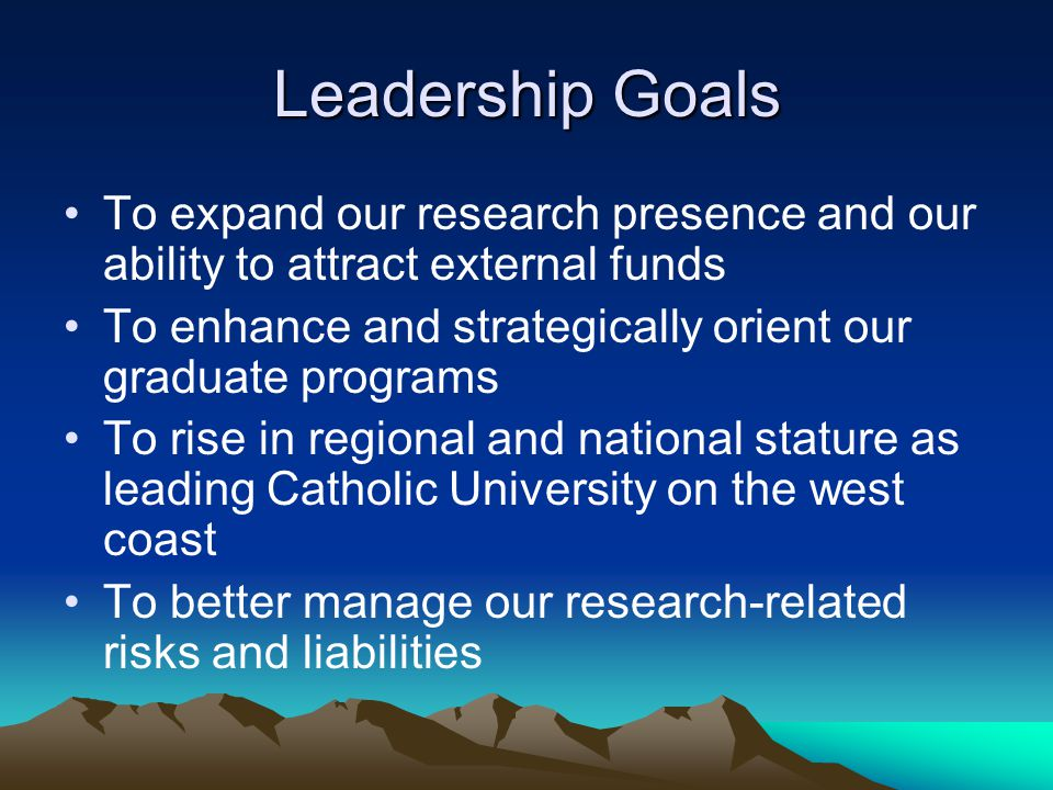 Leadership Goals To expand our research presence and our ability to attract external funds To enhance and strategically orient our graduate programs To rise in regional and national stature as leading Catholic University on the west coast To better manage our research-related risks and liabilities
