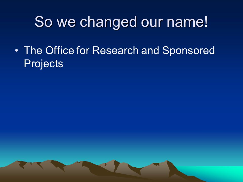 So we changed our name! The Office for Research and Sponsored Projects