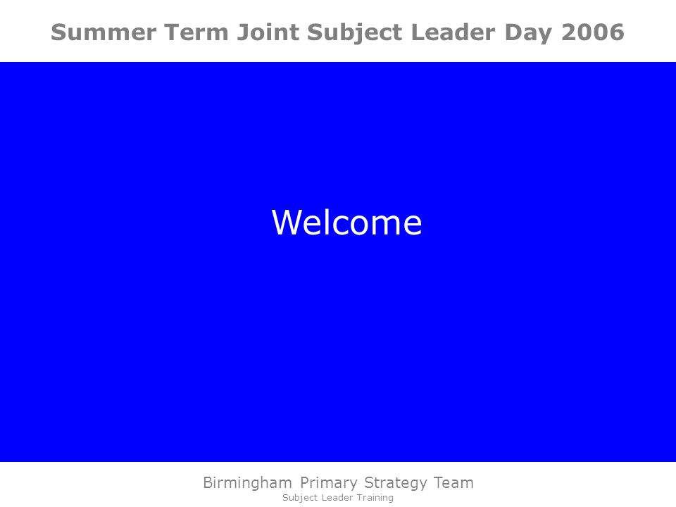 Birmingham Primary Strategy Team Subject Leader Training Summer Term Joint Subject Leader Day 2006 Welcome