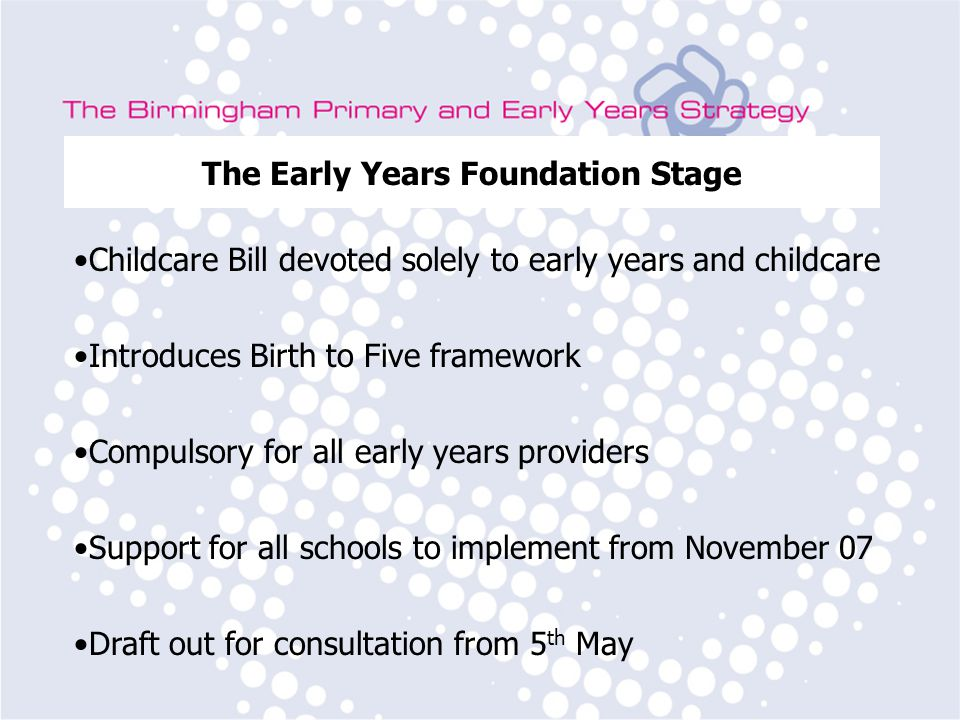 Birmingham Primary Strategy Team Subject Leader Training The Early Years Foundation Stage Childcare Bill devoted solely to early years and childcare Introduces Birth to Five framework Compulsory for all early years providers Support for all schools to implement from November 07 Draft out for consultation from 5 th May