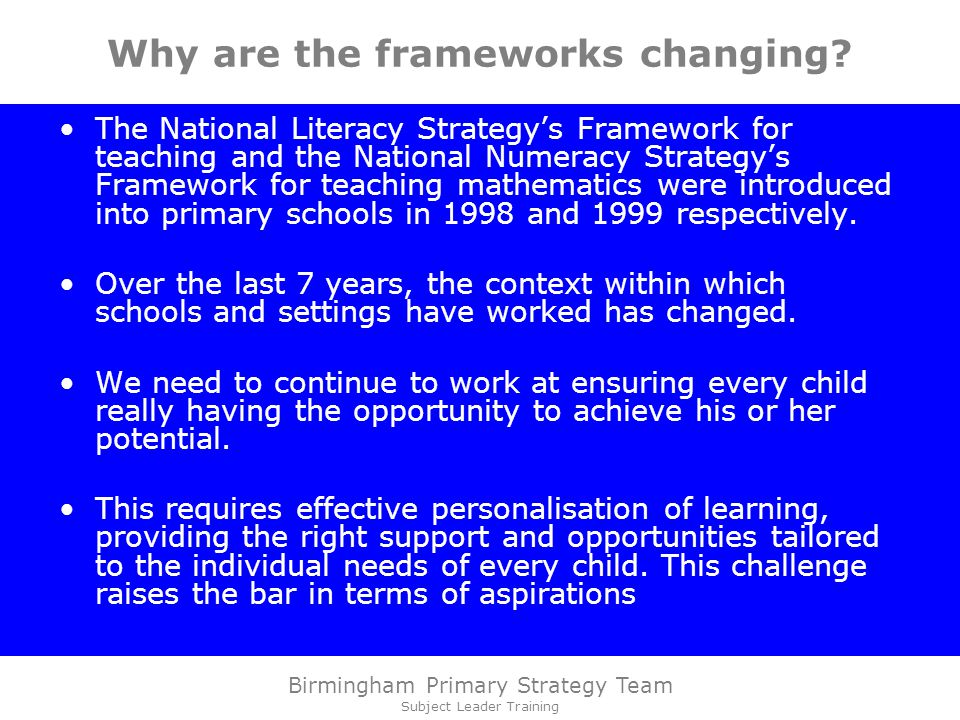 Birmingham Primary Strategy Team Subject Leader Training Why are the frameworks changing.