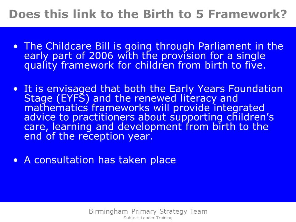 Birmingham Primary Strategy Team Subject Leader Training Does this link to the Birth to 5 Framework.