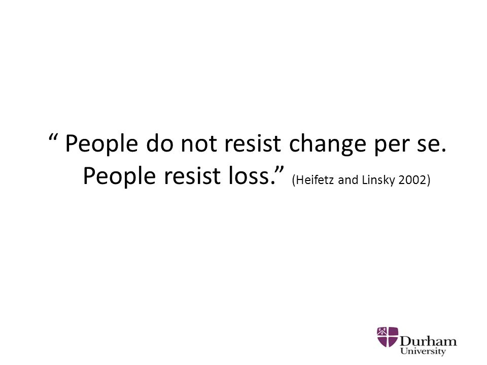 People do not resist change per se. People resist loss. (Heifetz and Linsky 2002)
