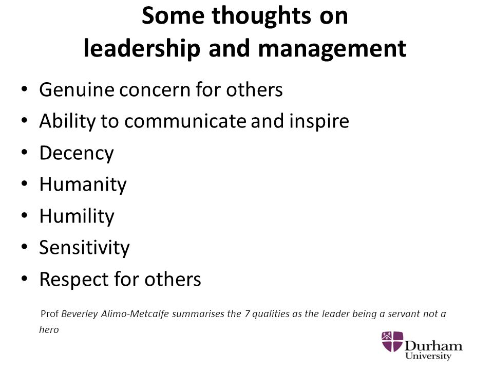 Some thoughts on leadership and management Genuine concern for others Ability to communicate and inspire Decency Humanity Humility Sensitivity Respect for others Prof Beverley Alimo-Metcalfe summarises the 7 qualities as the leader being a servant not a hero