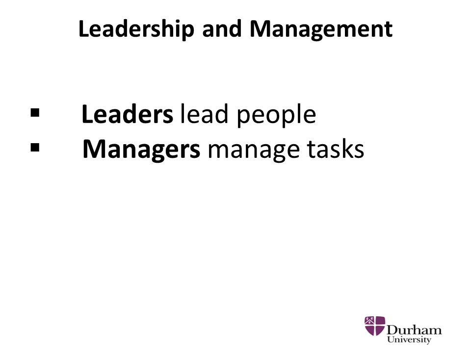Leadership and Management  Leaders lead people  Managers manage tasks