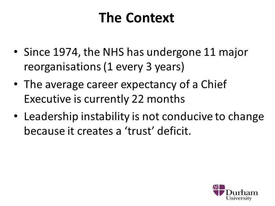 The Context Since 1974, the NHS has undergone 11 major reorganisations (1 every 3 years) The average career expectancy of a Chief Executive is currently 22 months Leadership instability is not conducive to change because it creates a 'trust' deficit.
