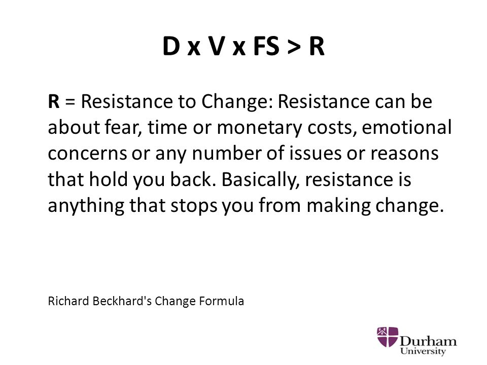 D x V x FS > R R = Resistance to Change: Resistance can be about fear, time or monetary costs, emotional concerns or any number of issues or reasons that hold you back.
