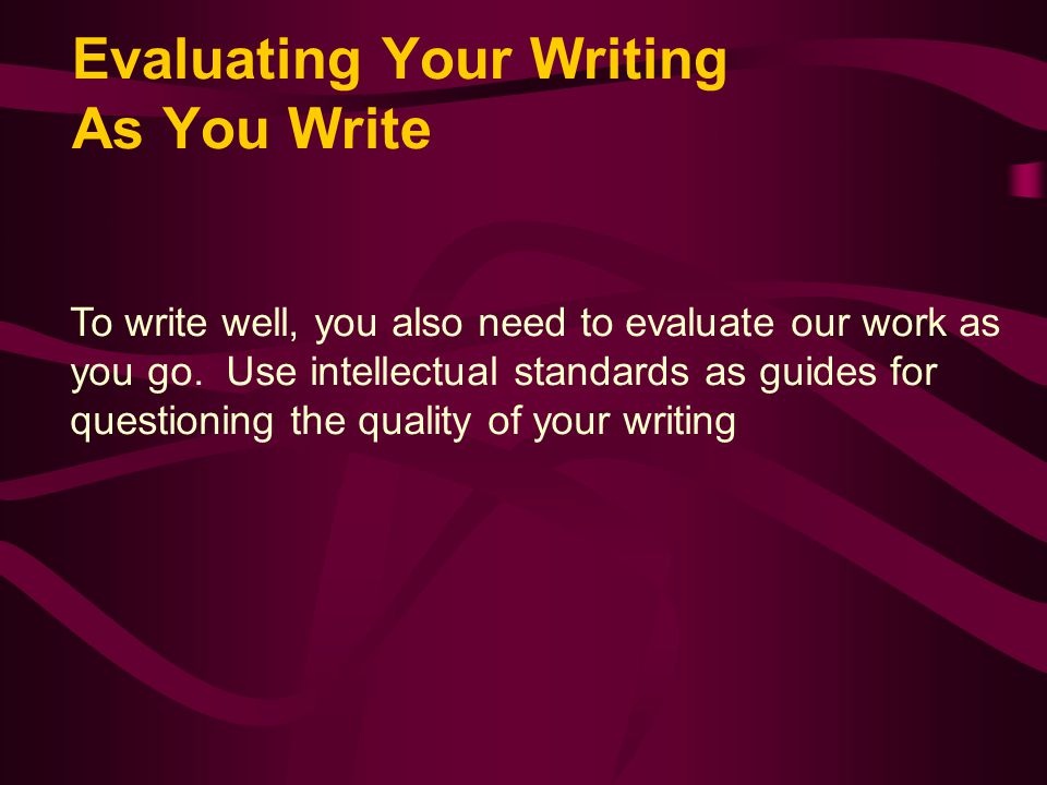Evaluating Your Writing As You Write To write well, you also need to evaluate our work as you go.