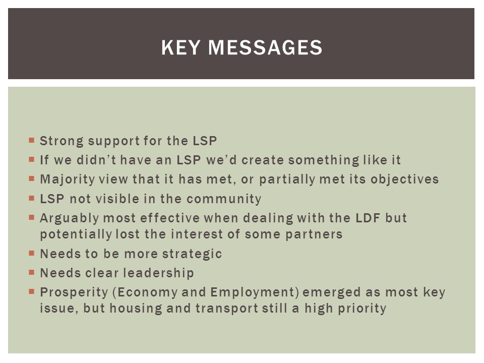  Strong support for the LSP  If we didn't have an LSP we'd create something like it  Majority view that it has met, or partially met its objectives  LSP not visible in the community  Arguably most effective when dealing with the LDF but potentially lost the interest of some partners  Needs to be more strategic  Needs clear leadership  Prosperity (Economy and Employment) emerged as most key issue, but housing and transport still a high priority KEY MESSAGES