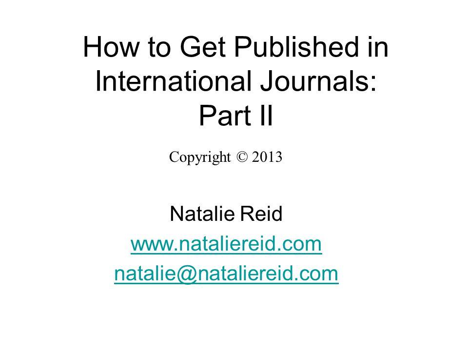 How to Get Published in International Journals: Part II Copyright © 2013 Natalie Reid www.nataliereid.com natalie@nataliereid.com