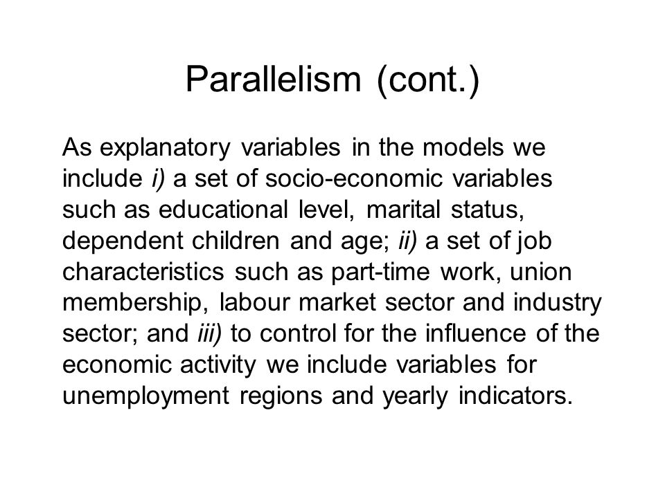 Parallelism (cont.) As explanatory variables in the models we include i) a set of socio-economic variables such as educational level, marital status, dependent children and age; ii) a set of job characteristics such as part-time work, union membership, labour market sector and industry sector; and iii) to control for the influence of the economic activity we include variables for unemployment regions and yearly indicators.