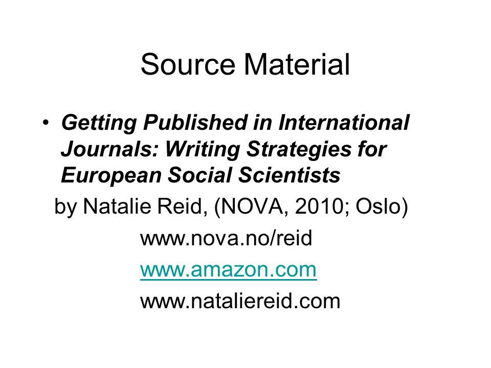 Source Material Getting Published in International Journals: Writing Strategies for European Social Scientists by Natalie Reid, (NOVA, 2010; Oslo) www.nova.no/reid www.amazon.com www.nataliereid.com