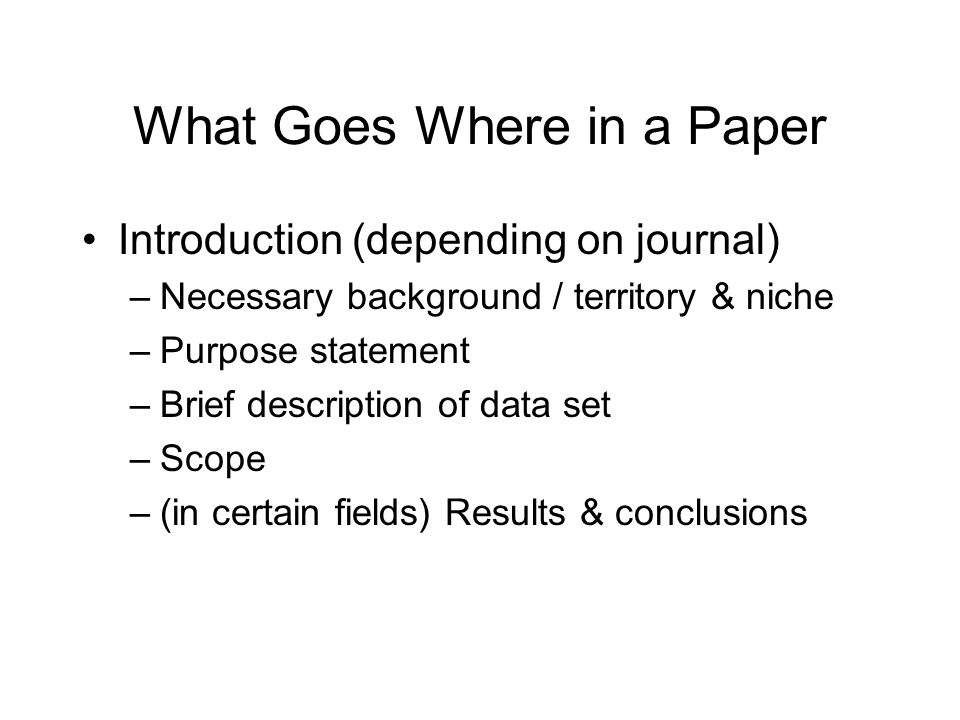 What Goes Where in a Paper Introduction (depending on journal) –Necessary background / territory & niche –Purpose statement –Brief description of data set –Scope –(in certain fields) Results & conclusions
