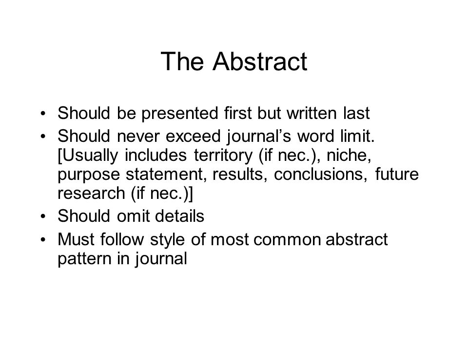 The Abstract Should be presented first but written last Should never exceed journal's word limit.