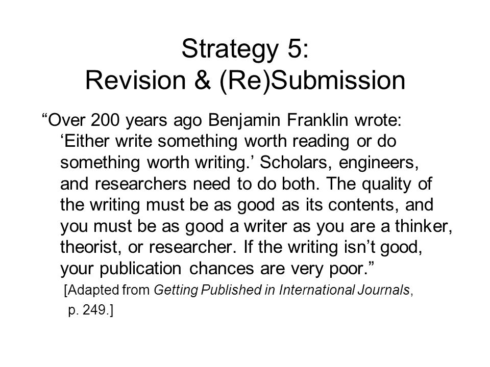 Strategy 5: Revision & (Re)Submission Over 200 years ago Benjamin Franklin wrote: 'Either write something worth reading or do something worth writing.' Scholars, engineers, and researchers need to do both.