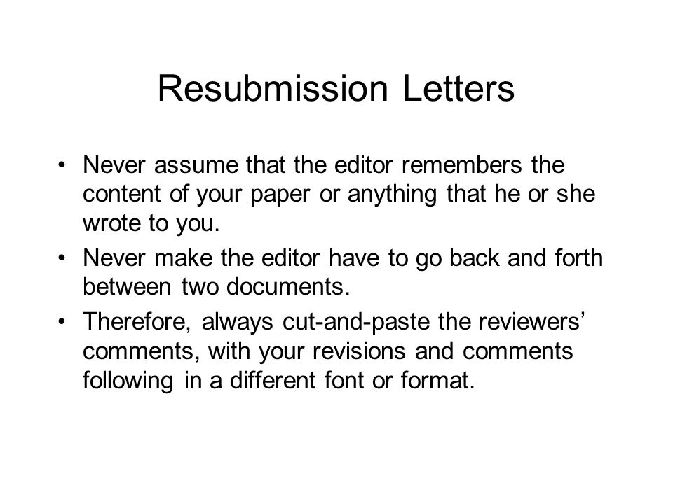 Resubmission Letters Never assume that the editor remembers the content of your paper or anything that he or she wrote to you.