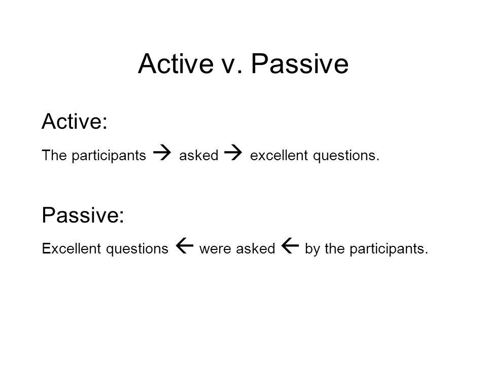 Active v. Passive Active: The participants  asked  excellent questions.