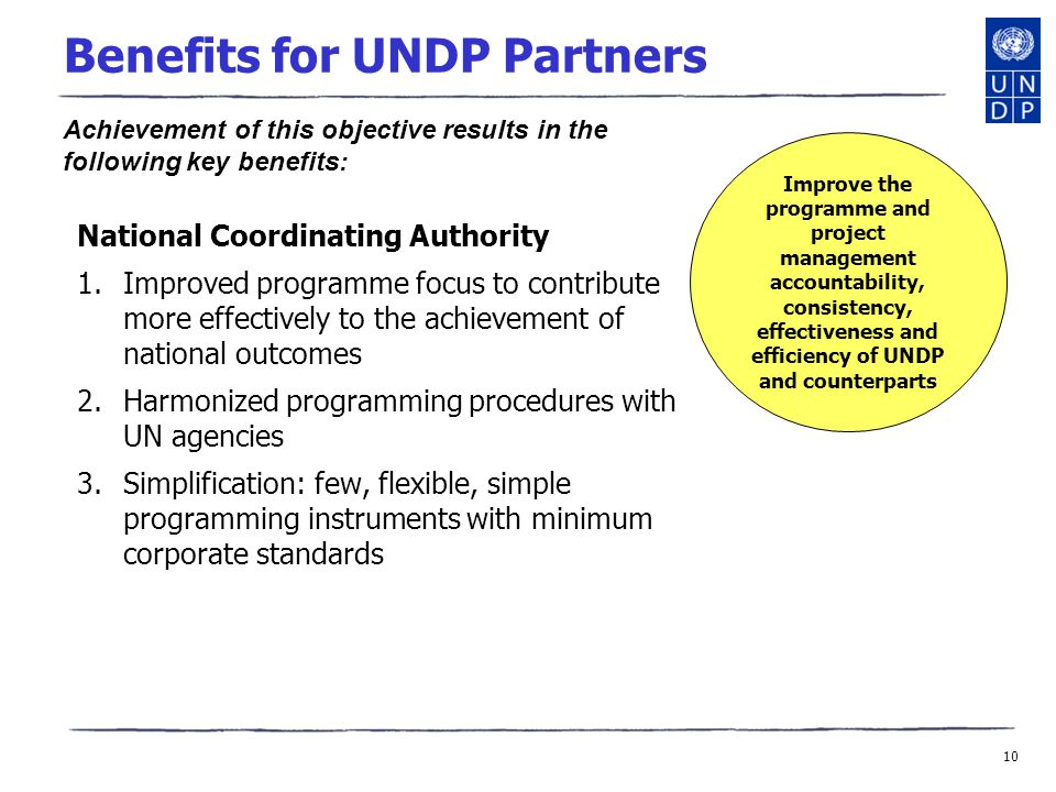 10 Benefits for UNDP Partners National Coordinating Authority 1.Improved programme focus to contribute more effectively to the achievement of national outcomes 2.Harmonized programming procedures with UN agencies 3.Simplification: few, flexible, simple programming instruments with minimum corporate standards Improve the programme and project management accountability, consistency, effectiveness and efficiency of UNDP and counterparts Achievement of this objective results in the following key benefits: