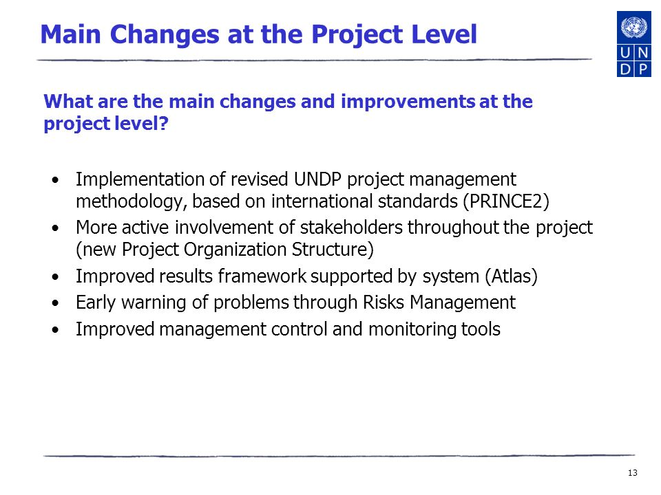 13 Main Changes at the Project Level Implementation of revised UNDP project management methodology, based on international standards (PRINCE2) More active involvement of stakeholders throughout the project (new Project Organization Structure) Improved results framework supported by system (Atlas) Early warning of problems through Risks Management Improved management control and monitoring tools What are the main changes and improvements at the project level