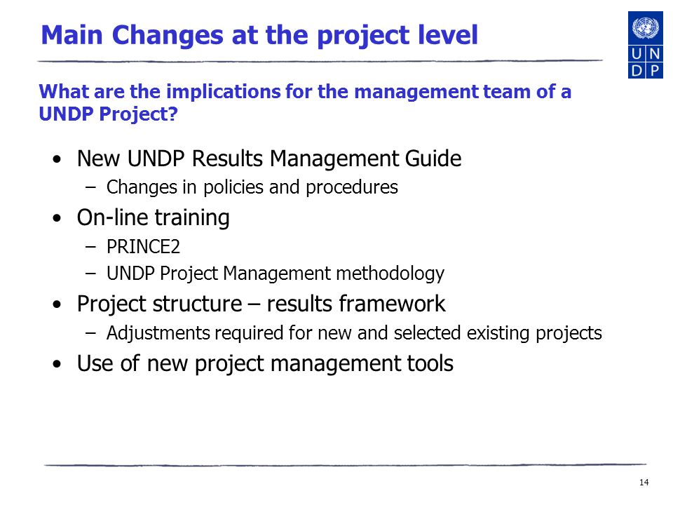14 Main Changes at the project level New UNDP Results Management Guide –Changes in policies and procedures On-line training –PRINCE2 –UNDP Project Management methodology Project structure – results framework –Adjustments required for new and selected existing projects Use of new project management tools What are the implications for the management team of a UNDP Project