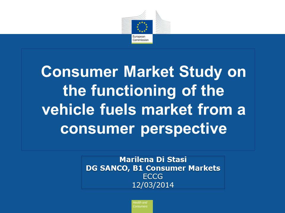 Consumer Market Study on the functioning of the vehicle fuels market from a consumer perspective Marilena Di Stasi DG SANCO, B1 Consumer Markets ECCG 12/03/2014 Marilena Di Stasi DG SANCO, B1 Consumer Markets ECCG 12/03/2014