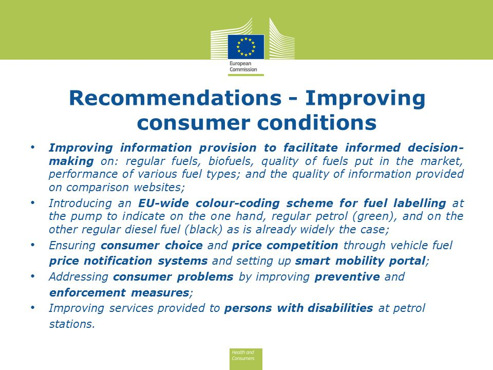 Recommendations - Improving consumer conditions Improving information provision to facilitate informed decision- making on: regular fuels, biofuels, quality of fuels put in the market, performance of various fuel types; and the quality of information provided on comparison websites; Introducing an EU-wide colour-coding scheme for fuel labelling at the pump to indicate on the one hand, regular petrol (green), and on the other regular diesel fuel (black) as is already widely the case; Ensuring consumer choice and price competition through vehicle fuel price notification systems and setting up smart mobility portal; Addressing consumer problems by improving preventive and enforcement measures; Improving services provided to persons with disabilities at petrol stations.