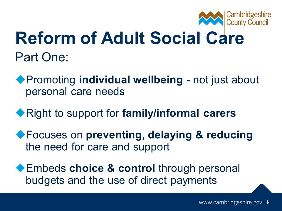 Reform of Adult Social Care Part One:  Promoting individual wellbeing - not just about personal care needs  Right to support for family/informal carers  Focuses on preventing, delaying & reducing the need for care and support  Embeds choice & control through personal budgets and the use of direct payments