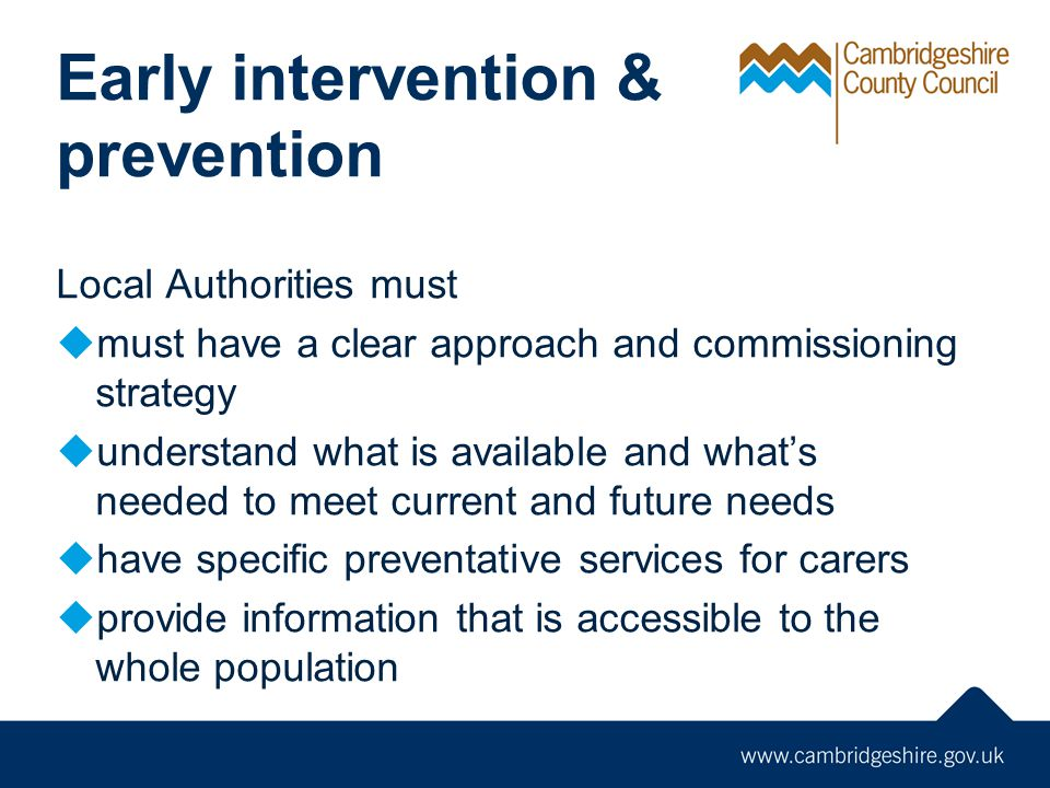Early intervention & prevention Local Authorities must  must have a clear approach and commissioning strategy  understand what is available and what