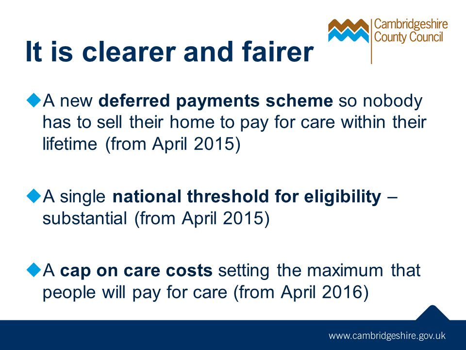 It is clearer and fairer  A new deferred payments scheme so nobody has to sell their home to pay for care within their lifetime (from April 2015)  A