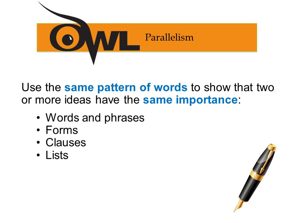 Use the same pattern of words to show that two or more ideas have the same importance: Words and phrases Forms Clauses Lists Parallelism