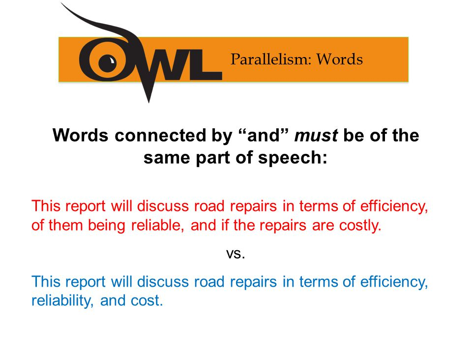 Words connected by and must be of the same part of speech: This report will discuss road repairs in terms of efficiency, of them being reliable, and if the repairs are costly.
