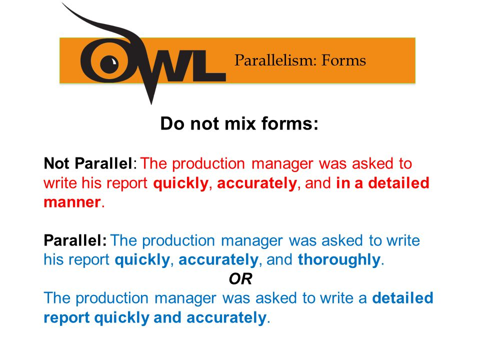 Do not mix forms: Not Parallel: The production manager was asked to write his report quickly, accurately, and in a detailed manner.